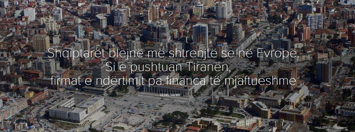 Shqiptarët blejnë më shtrenjtë se në Evropë. Si e pushtuan Tiranën, firmat e ndërtimit pa financa të mjaftueshme